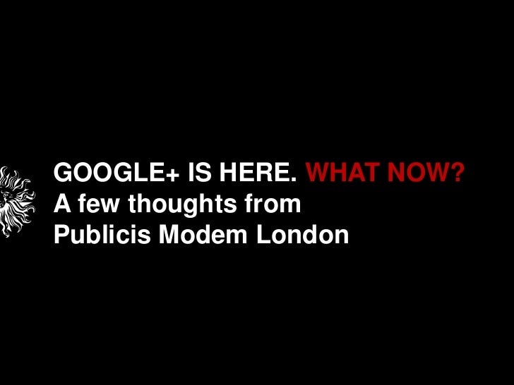 GOOGLE+ IS HERE. WHAT NOW?<br />A few thoughts from <br />Publicis Modem London<br />