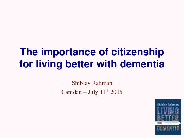 The importance of citizenship for living better with dementia Shibley Rahman Camden – July 11th 2015