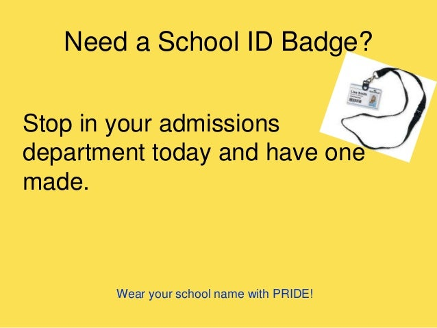 Need a School ID Badge? Stop in your admissions department today and have one made. Wear your school name with PRIDE!
