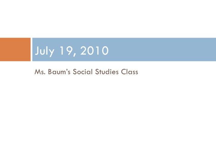 <ul><li>Ms. Baum's Social Studies Class </li></ul>July 19, 2010