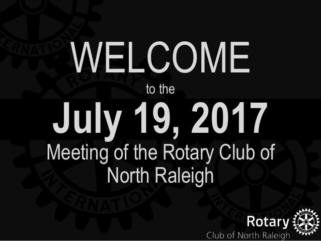 July 19, 2017 Meeting of the Rotary Club of North Raleigh WELCOMEto the