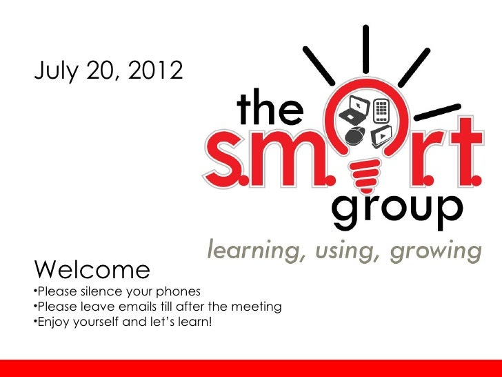 July 20, 2012Welcome•Please silence your phones•Please leave emails till after the meeting•Enjoy yourself and let's learn!