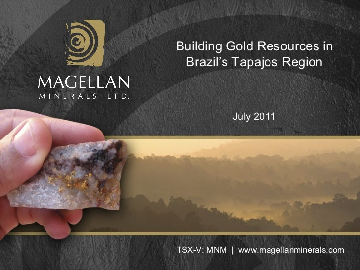 Building Gold Resources in Brazil's Tapajos Region TSX-V: MNM  |  www.magellanminerals.com July 2011