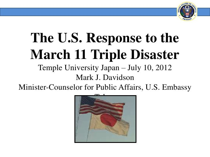 The U.S. Response to the   March 11 Triple Disaster     Temple University Japan – July 10, 2012                Mark J. Dav...