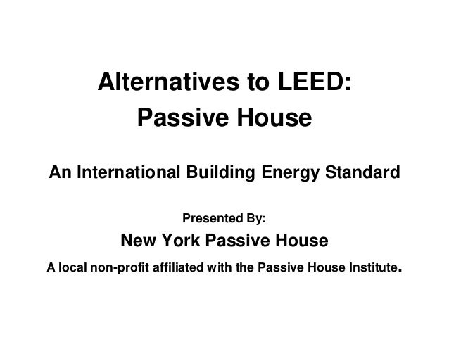 Alternatives to LEED: Passive House An International Building Energy Standard Presented By: New York Passive House A local...