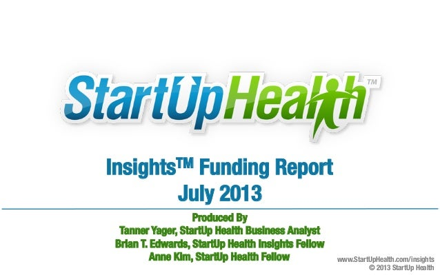 InsightsTM Funding Report July 2013   Produced By Tanner Yager, StartUp Health Business Analyst Brian T. Edwards, StartU...