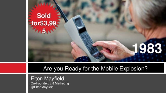 Elton Mayfield Co-Founder, ER Marketing @EltonMayfield Are you Ready for the Mobile Explosion? 1983 Sold for$3,99 5