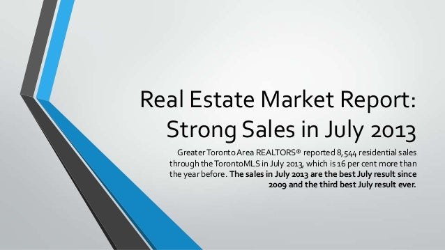 Real Estate Market Report: Strong Sales in July 2013 GreaterToronto Area REALTORS® reported 8,544 residential sales throug...