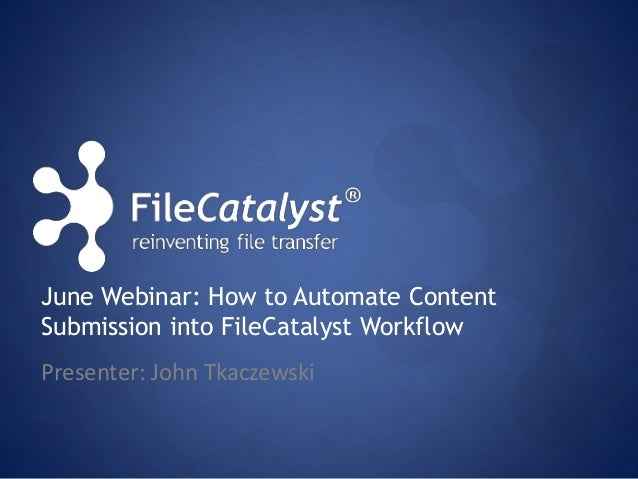 June Webinar: How to Automate Content  Submission into FileCatalyst Workflow  Presenter: John Tkaczewski