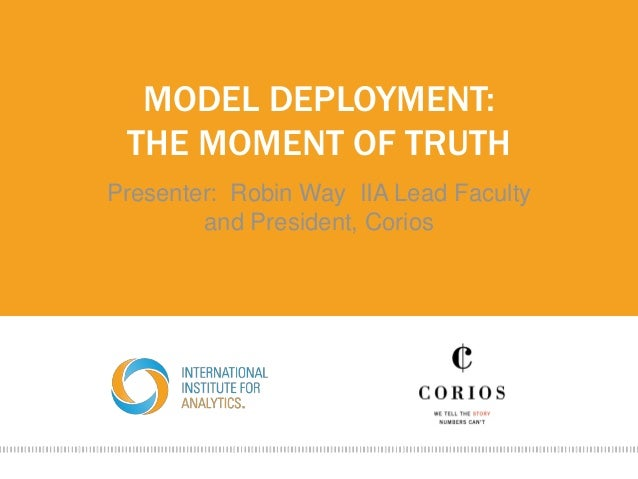 MODEL DEPLOYMENT: THE MOMENT OF TRUTH Presenter: Robin Way IIA Lead Faculty and President, Corios