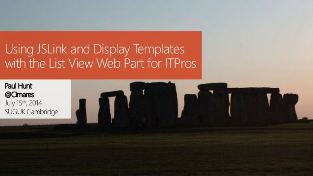 Using JSLink and Display Templates with the List View Web Part for ITPros Paul Hunt @Cimares July 15th, 2014 SUGUK Cambrid...