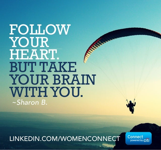 FOLLOW YOUR HEART. BUT TAKE YOUR BRAIN WITHYOU. ~Sharon B. LINKEDIN.COM/WOMENCONNECT