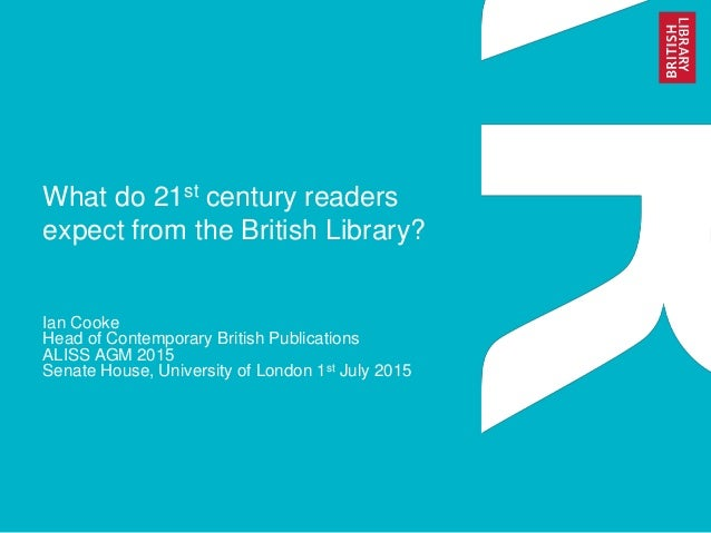What do 21st century readers expect from the British Library? Ian Cooke Head of Contemporary British Publications ALISS AG...