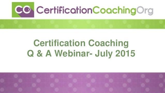Certification Coaching Q & A Webinar- July 2015