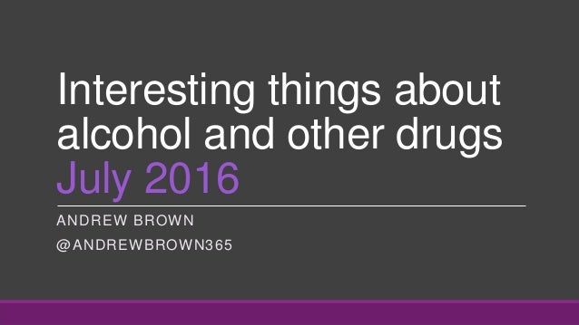Interesting things about alcohol and other drugs July 2016 ANDREW BROWN @ANDREWBROWN365