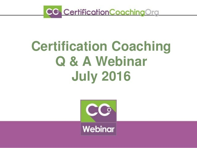 Certification Coaching Q & A Webinar July 2016