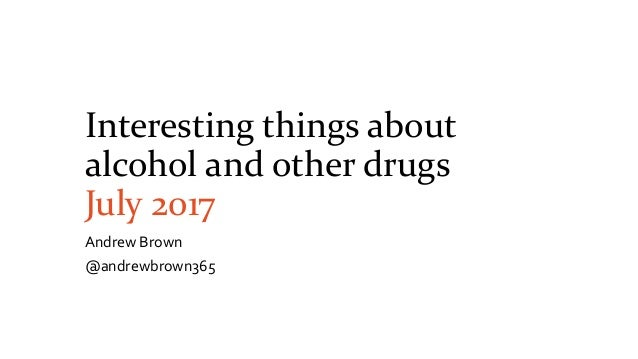 Interesting things about alcohol and other drugs July 2017 Andrew Brown @andrewbrown365