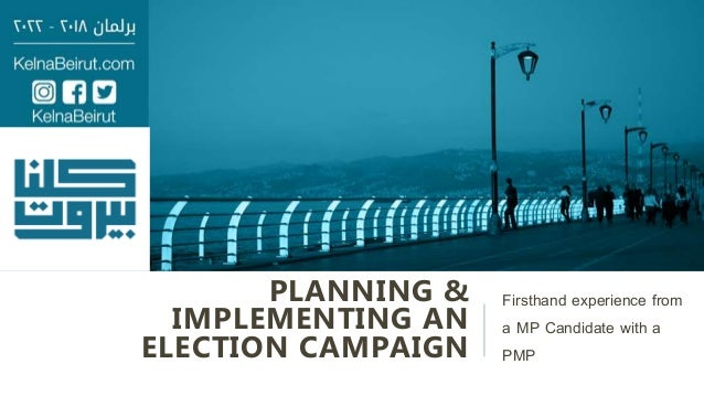 PLANNING & IMPLEMENTING AN ELECTION CAMPAIGN Firsthand experience from a MP Candidate with a PMP