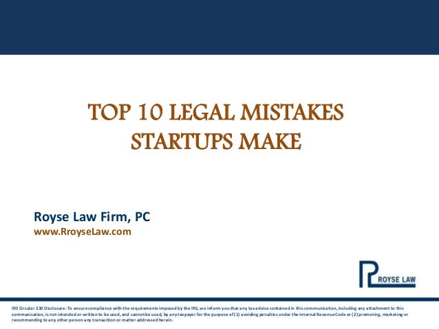TOP 10 LEGAL MISTAKES STARTUPS MAKE IRS Circular 230 Disclosure: To ensure compliance with the requirements imposed by the...