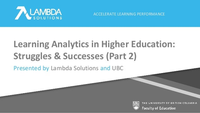 ACCELERATE LEARNING PERFORMANCE Learning Analytics in Higher Education: Struggles & Successes (Part 2) Presented by Lambda...