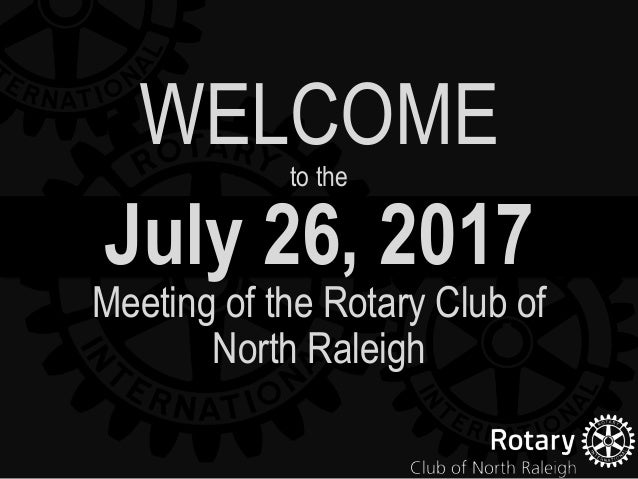 July 26, 2017 Meeting of the Rotary Club of North Raleigh WELCOMEto the