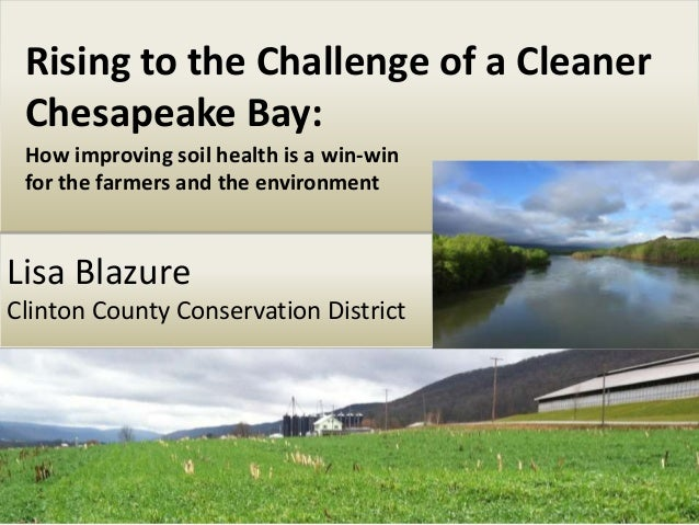 Lisa Blazure Clinton County Conservation District Rising to the Challenge of a Cleaner Chesapeake Bay: How improving soil ...
