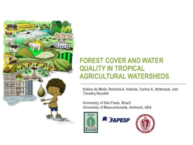 FOREST COVER AND WATER QUALITY IN TROPICAL AGRICULTURAL WATERSHEDS Kaline de Mello, Roberta A. Valente, Carlos A. Vettoraz...