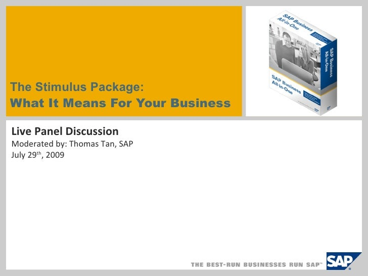 The Stimulus Package:  What It Means For Your Business Live Panel Discussion Moderated by: Thomas Tan, SAP July 29 th , 2009