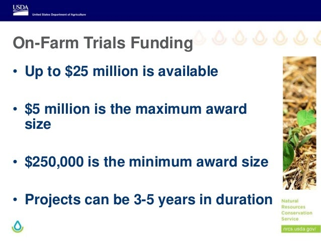 On-Farm Trials Funding • Up to $25 million is available • $5 million is the maximum award size • $250,000 is the minimum a...