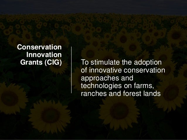 Conservation Innovation Grants (CIG) To stimulate the adoption of innovative conservation approaches and technologies on f...