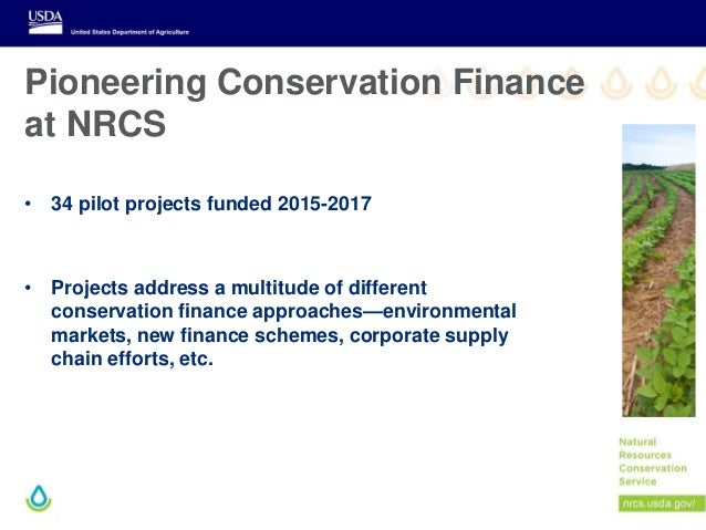 Pioneering Conservation Finance at NRCS • 34 pilot projects funded 2015-2017 • Projects address a multitude of different c...
