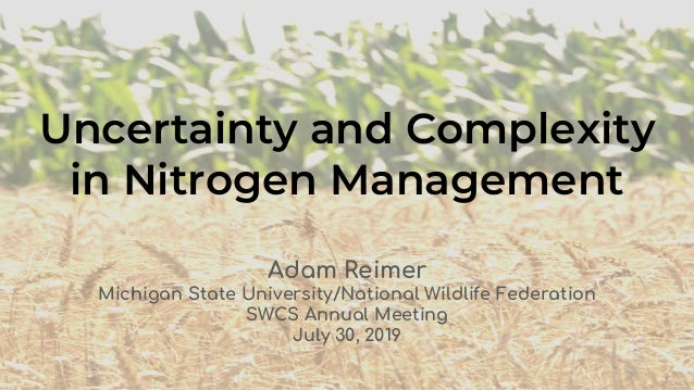 Uncertainty and Complexity in Nitrogen Management Adam Reimer Michigan State University/National Wildlife Federation SWCS ...