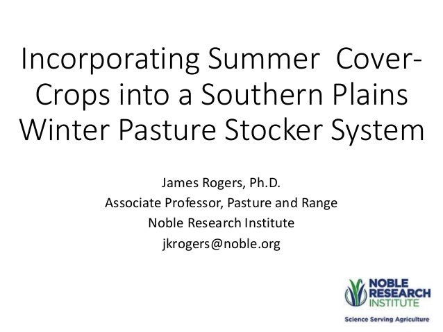 Incorporating Summer Cover- Crops into a Southern Plains Winter Pasture Stocker System James Rogers, Ph.D. Associate Profe...