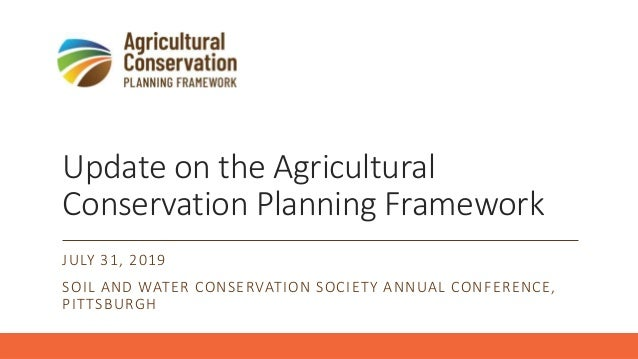 Update on the Agricultural Conservation Planning Framework JULY 31, 2019 SOIL AND WATER CONSERVATION SOCIETY ANNUAL CONFER...