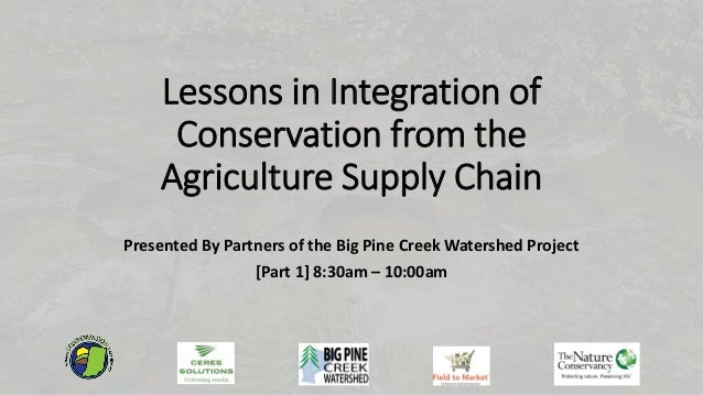 Lessons in Integration of Conservation from the Agriculture Supply Chain Presented By Partners of the Big Pine Creek Water...