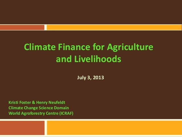 Climate Finance for Agriculture and Livelihoods Kristi Foster & Henry Neufeldt Climate Change Science Domain World Agrofor...