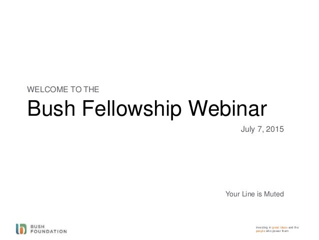 investing in great ideas and the people who power them Bush Fellowship Webinar WELCOME TO THE July 7, 2015 Your Line is Mu...