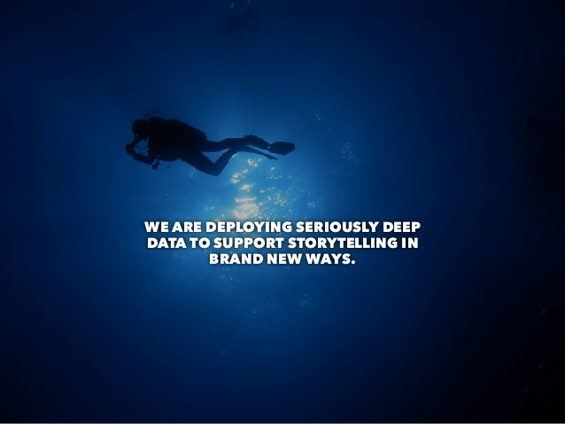 WE ARE DEPLOYING SERIOUSLY DEEP DATA TO SUPPORT STORYTELLING IN BRAND NEW WAYS.
