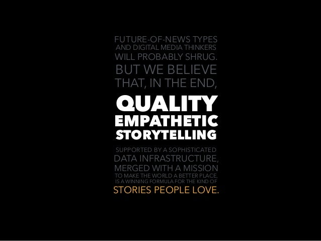QUALITY EMPATHETIC STORYTELLING FUTURE-OF-NEWS TYPES AND DIGITAL MEDIA THINKERS WILL PROBABLY SHRUG. BUT WE BELIEVE THAT, ...