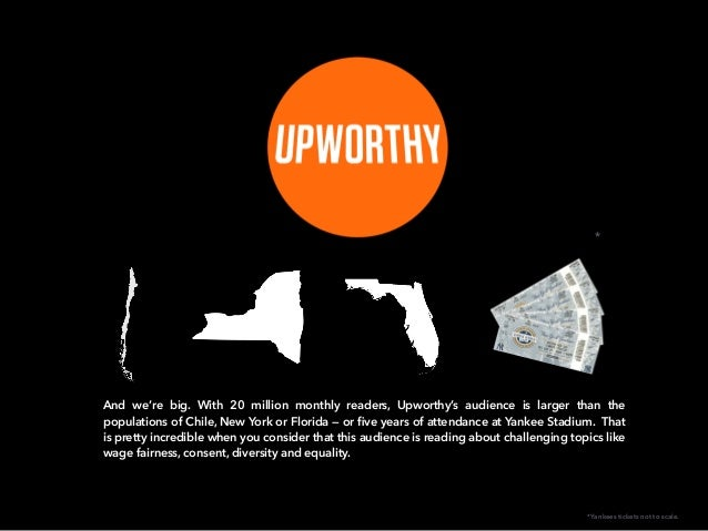And we're big. With 20 million monthly readers, Upworthy's audience is larger than the populations of Chile, New York or F...