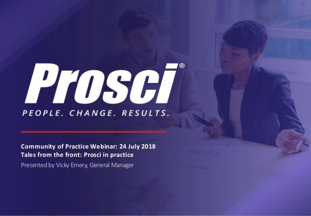 Community of Practice Webinar: 24 July 2018 Tales from the front: Prosci in practice Presented by Vicky Emery, General Man...