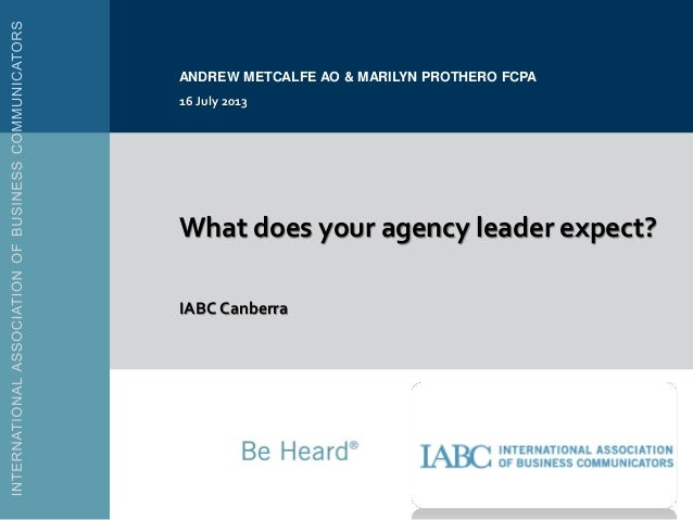 What does your agency leader expect? IABC Canberra ANDREW METCALFE AO & MARILYN PROTHERO FCPA 16 July 2013