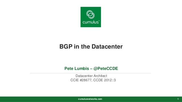 v BGP in the Datacenter Pete Lumbis – @PeteCCDE Datacenter Architect CCIE #28677, CCDE 2012::3 cumulusnetworks.com 1