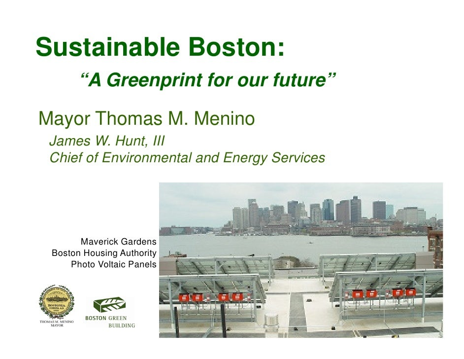 "Sustainable Boston:       ""A Greenprint for our future""  Mayor Thomas M. Menino  James W. Hunt, III  Chief of Environmenta..."