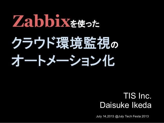 TIS Inc. Daisuke Ikeda Zabbixを使った クラウド環境監視の オートメーション化 July 14,2013 @July Tech Festa 2013