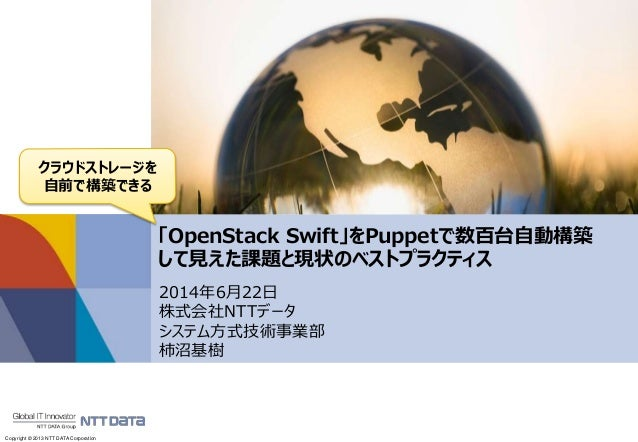 Copyright © 2013 NTT DATA Corporation 「OpenStack Swift」をPuppetで数百台自動構築 して見えた課題と現状のベストプラクティス 2014年6月22日 株式会社NTTデータ システム方式技術...