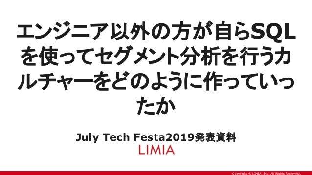Copyright © LIMIA, Inc. All Rights Reserved. エンジニア以外の方が自らSQL を使ってセグメント分析を行うカ ルチャーをどのように作っていっ たか July Tech Festa2019発表資料