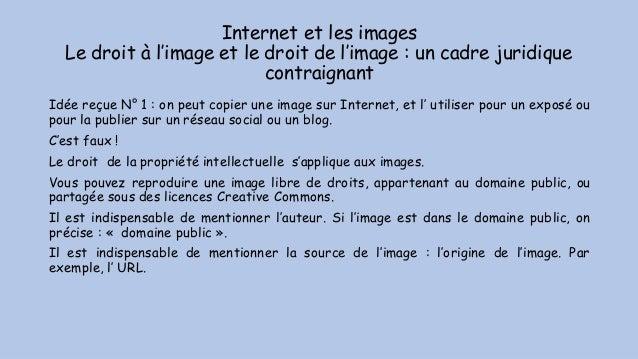 Internet et les images Le droit à l'image et le droit de l'image : un cadre juridique contraignant Idée reçue N° 1 : on pe...