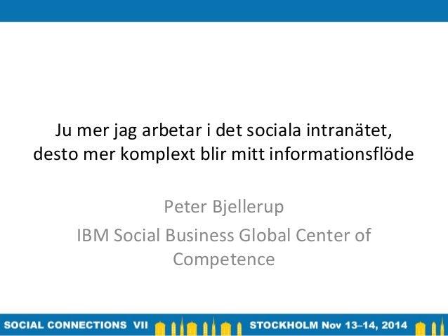 Ju mer jag arbetar i det sociala intranätet,  desto mer komplext blir mitt informationsflöde  Peter Bjellerup  IBM Social ...