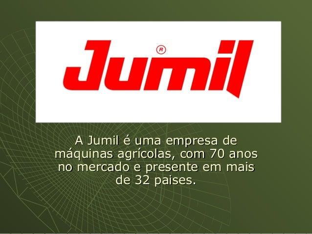 A Jumil é uma empresa deA Jumil é uma empresa demáquinas agrícolas, com 70 anosmáquinas agrícolas, com 70 anosno mercado e...